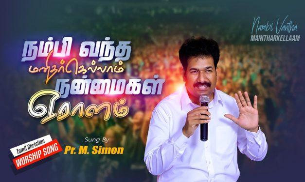 நம்பி வந்த மனிதர்கெல்லாம் நன்மைகள் ஏராளம் | Tamil Christian Worship Song | By Pastor M.Simon