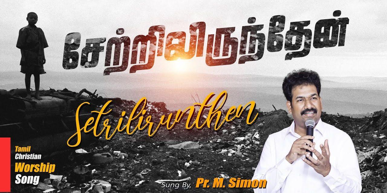 சேற்றிலிருந்தேன்   Setrilirunthean   Tamil Christian Worship Song   Pastor M.Simon