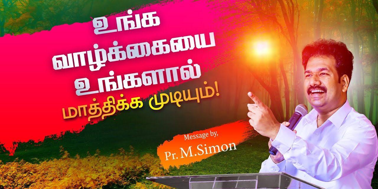 உங்க வாழ்க்கையை உங்களால் மாத்திக்க முடியும்! | Message By Pastor M.Simon