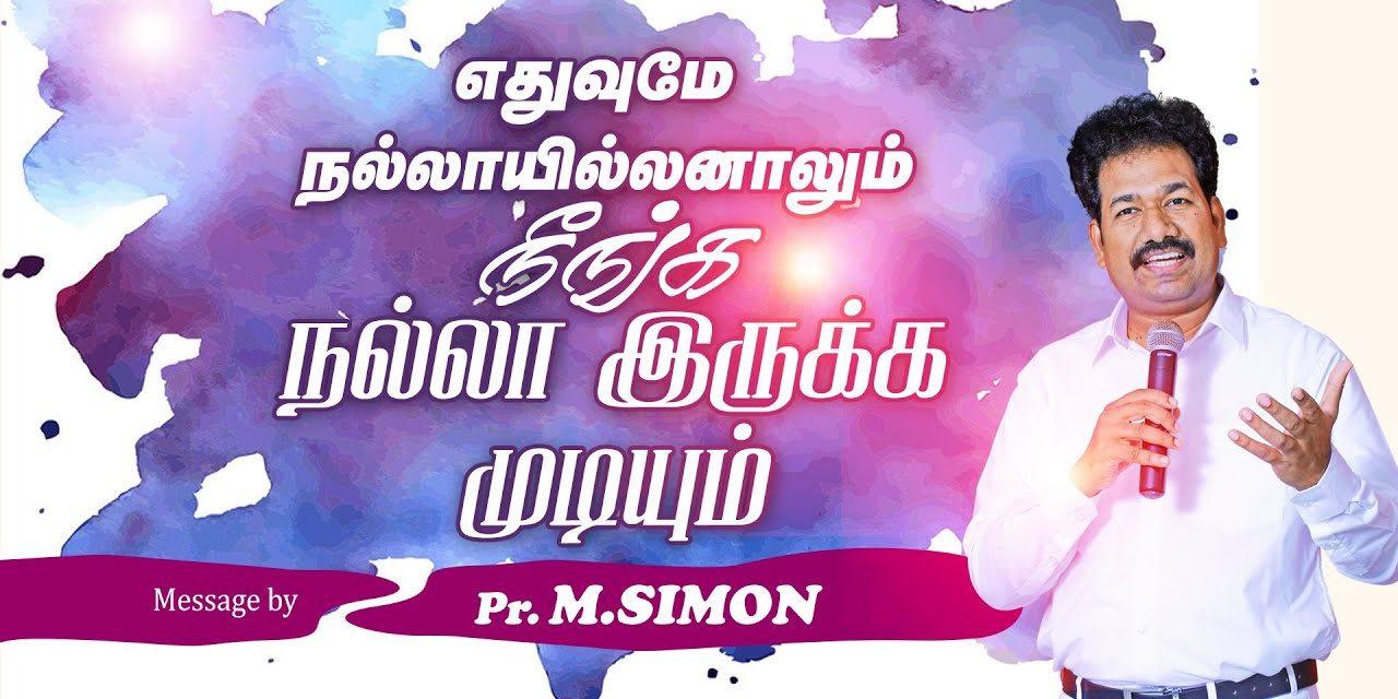 எதுவுமே நல்லாயில்லனாலும் நீங்க நல்லா இருக்க முடியும் | Message By Pastor M.Simon