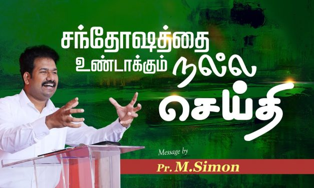 சந்தோஷத்தை உண்டாக்கும் நல்ல செய்தி   Message By Pastor M.Simon