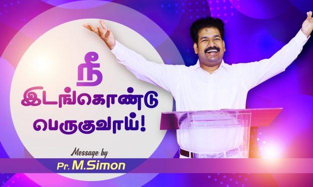 நீ இடங்கொண்டு பெருகுவாய்!   Message By Pastor M.Simon