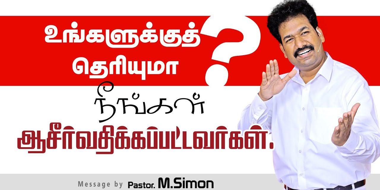 உங்களுக்குத் தொியுமா? நீங்கள் ஆசீா்வதிக்கப்பட்டவா்கள் | Message By Pastor M.Simon