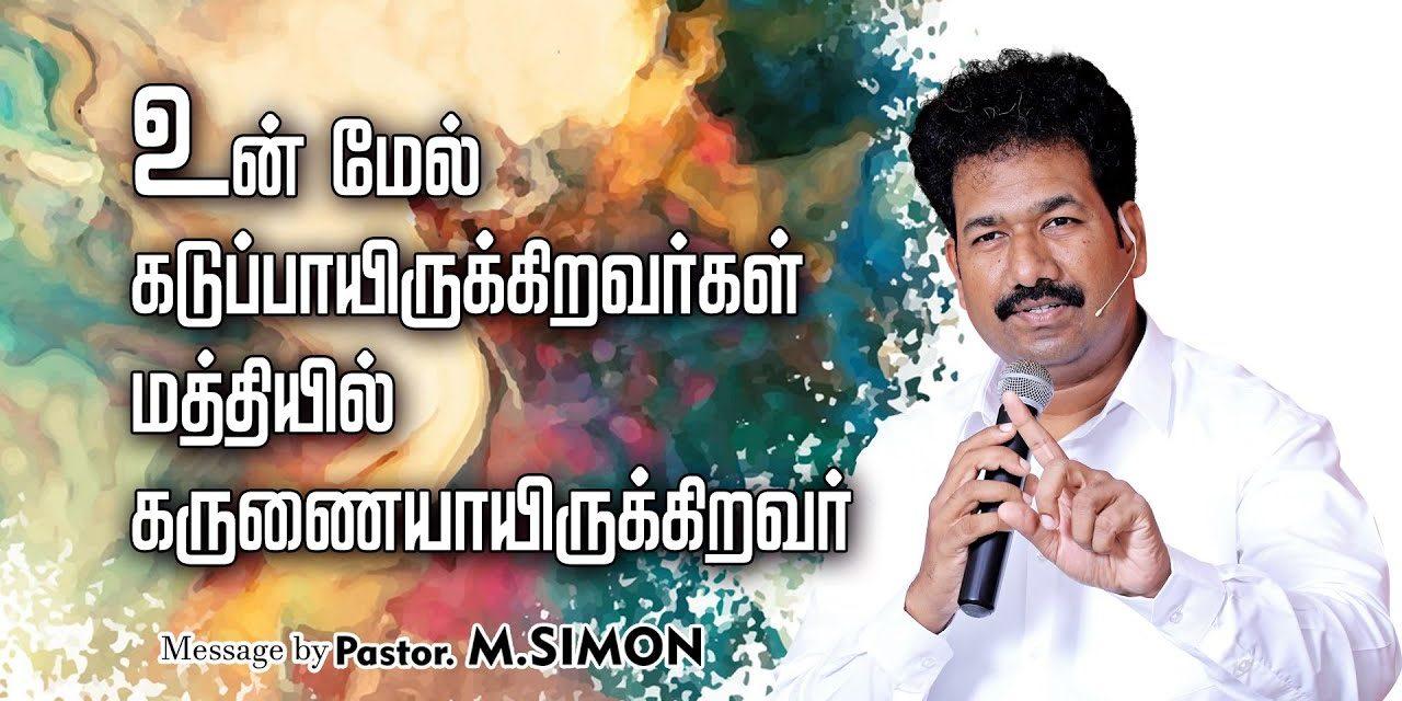 உன் மேல் கடுப்பாயிருக்கிறவா்கள் மத்தியில் கருணையாயிருக்கிறவா்   Message By Pastor M.Simon